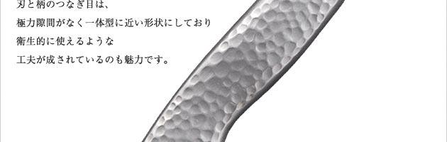 ハンドル部はモナカ(空洞)となっており、本鍛造にも関わらず軽いのでご家庭でも使いやすいつくりです。ハンドルにまで鎚目を施してあり、美しく高級感があります。刃と柄のつなぎ目は、極力隙間がなく一体型に近い形状にしており衛生的に使えるような工夫が成されているのも魅力です。