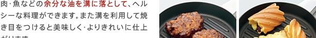 肉・魚などの余分な油を溝に落として、ヘルシーな料理ができます。また溝を利用して焼き目をつけると美味しく・よりきれいに仕上がります。